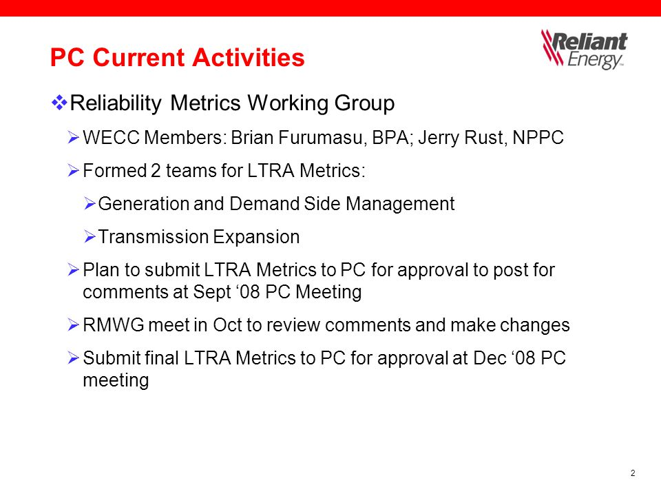 2 PC Current Activities  Reliability Metrics Working Group  WECC Members: Brian Furumasu, BPA; Jerry Rust, NPPC  Formed 2 teams for LTRA Metrics:  Generation and Demand Side Management  Transmission Expansion  Plan to submit LTRA Metrics to PC for approval to post for comments at Sept '08 PC Meeting  RMWG meet in Oct to review comments and make changes  Submit final LTRA Metrics to PC for approval at Dec '08 PC meeting