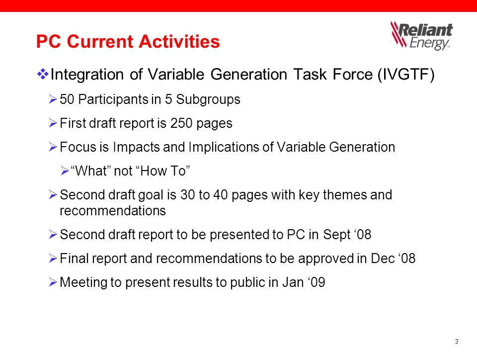 3 PC Current Activities  Integration of Variable Generation Task Force (IVGTF)  50 Participants in 5 Subgroups  First draft report is 250 pages  Focus is Impacts and Implications of Variable Generation  What not How To  Second draft goal is 30 to 40 pages with key themes and recommendations  Second draft report to be presented to PC in Sept '08  Final report and recommendations to be approved in Dec '08  Meeting to present results to public in Jan '09