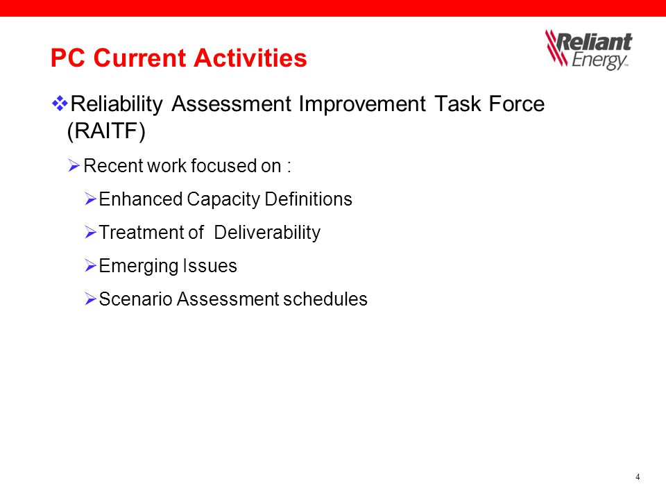 4 PC Current Activities  Reliability Assessment Improvement Task Force (RAITF)  Recent work focused on :  Enhanced Capacity Definitions  Treatment of Deliverability  Emerging Issues  Scenario Assessment schedules