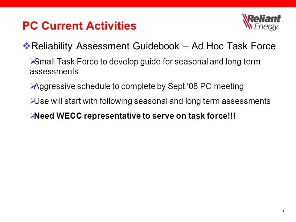 6 PC Current Activities  Reliability Assessment Guidebook – Ad Hoc Task Force  Small Task Force to develop guide for seasonal and long term assessments  Aggressive schedule to complete by Sept '08 PC meeting  Use will start with following seasonal and long term assessments  Need WECC representative to serve on task force!!!