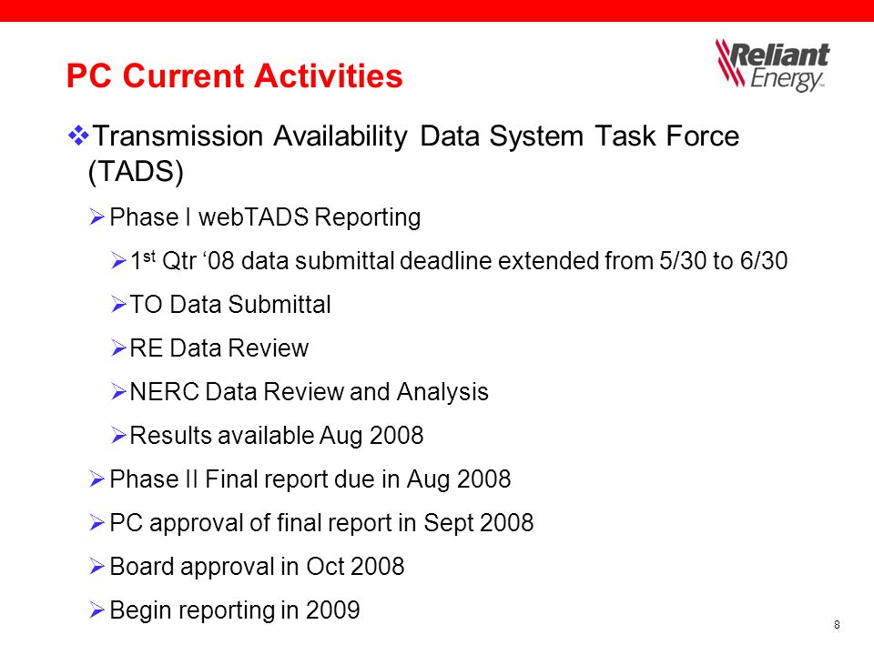 8 PC Current Activities  Transmission Availability Data System Task Force (TADS)  Phase I webTADS Reporting  1 st Qtr '08 data submittal deadline extended from 5/30 to 6/30  TO Data Submittal  RE Data Review  NERC Data Review and Analysis  Results available Aug 2008  Phase II Final report due in Aug 2008  PC approval of final report in Sept 2008  Board approval in Oct 2008  Begin reporting in 2009