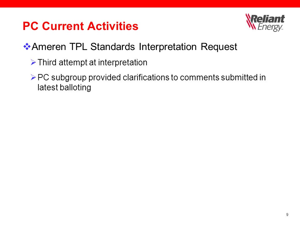 9 PC Current Activities  Ameren TPL Standards Interpretation Request  Third attempt at interpretation  PC subgroup provided clarifications to comments submitted in latest balloting