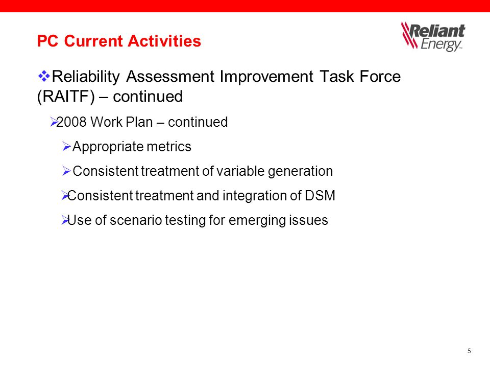 6 PC Current Activities  Reliability Assessment Improvement Task Force (RAITF) – continued  2009/2010 Work Plan  Revise seasonal reporting cycle  Use of risk assessments and probability studies  Enhance subregional granularity  Transmission reliability issues and metrics  Off-peak reliability assessments  Voltage/reactive reserves  Include stability results  Generation/fuel interdependency