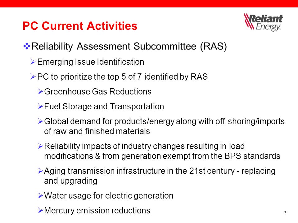 7 PC Current Activities  Reliability Assessment Subcommittee (RAS)  Emerging Issue Identification  PC to prioritize the top 5 of 7 identified by RAS  Greenhouse Gas Reductions  Fuel Storage and Transportation  Global demand for products/energy along with off-shoring/imports of raw and finished materials  Reliability impacts of industry changes resulting in load modifications & from generation exempt from the BPS standards  Aging transmission infrastructure in the 21st century - replacing and upgrading  Water usage for electric generation  Mercury emission reductions