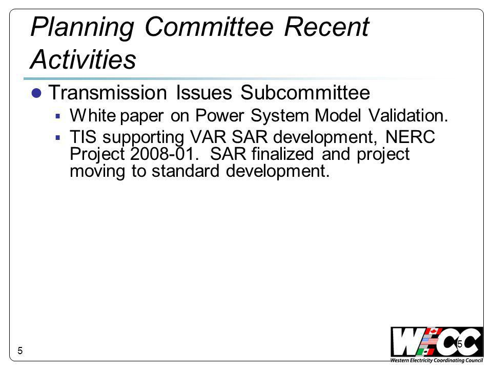 5 Planning Committee Recent Activities ● Transmission Issues Subcommittee  White paper on Power System Model Validation.  TIS supporting VAR SAR dev