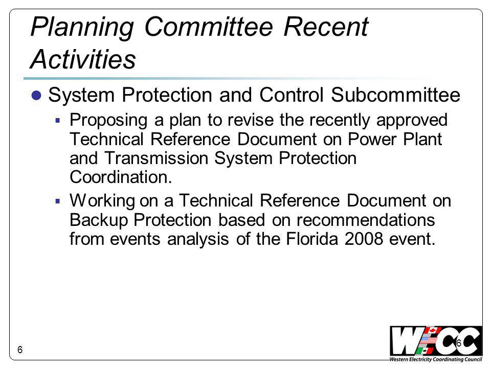 6 Planning Committee Recent Activities ● System Protection and Control Subcommittee  Proposing a plan to revise the recently approved Technical Reference Document on Power Plant and Transmission System Protection Coordination.