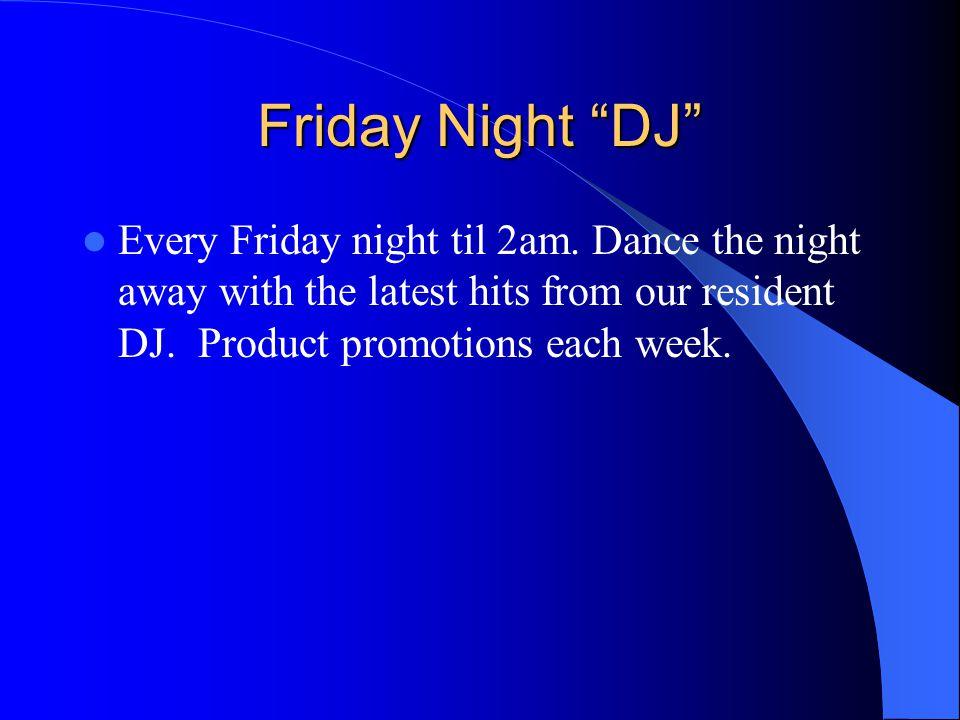 Friday Night DJ Every Friday night til 2am.