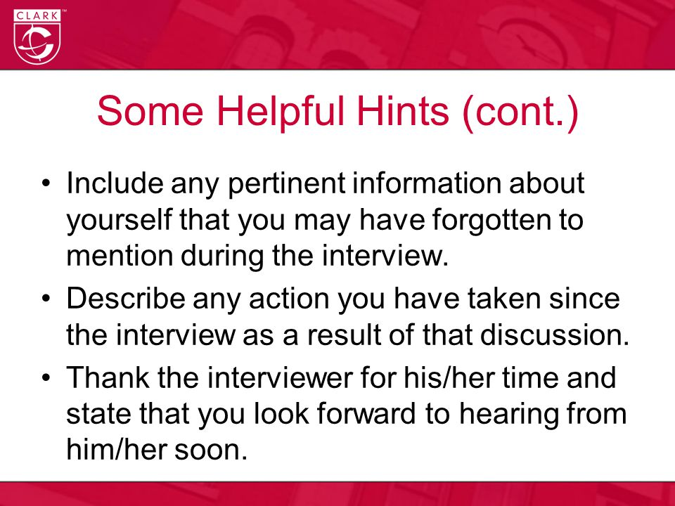 Some Helpful Hints (cont.) Include any pertinent information about yourself that you may have forgotten to mention during the interview.
