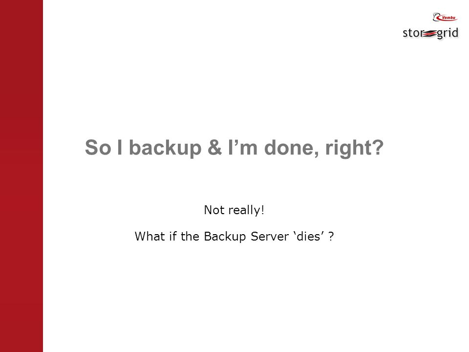 So I backup & I'm done, right Not really! What if the Backup Server 'dies'