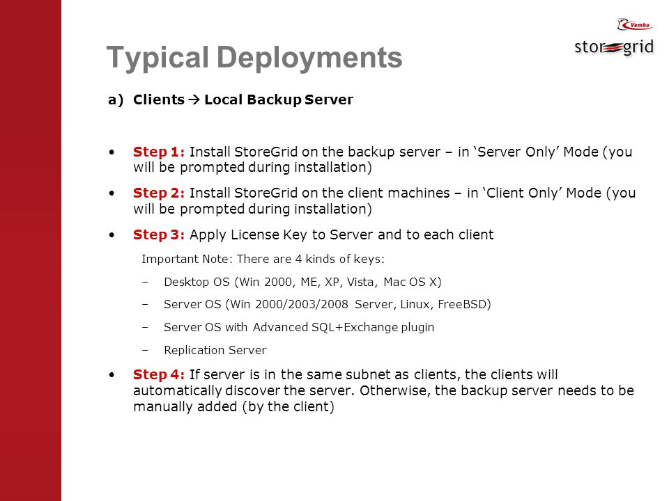 Typical Deployments a)Clients  Local Backup Server Step 1: Install StoreGrid on the backup server – in 'Server Only' Mode (you will be prompted during installation) Step 2: Install StoreGrid on the client machines – in 'Client Only' Mode (you will be prompted during installation) Step 3: Apply License Key to Server and to each client Important Note: There are 4 kinds of keys: –Desktop OS (Win 2000, ME, XP, Vista, Mac OS X) –Server OS (Win 2000/2003/2008 Server, Linux, FreeBSD) –Server OS with Advanced SQL+Exchange plugin –Replication Server Step 4: If server is in the same subnet as clients, the clients will automatically discover the server.