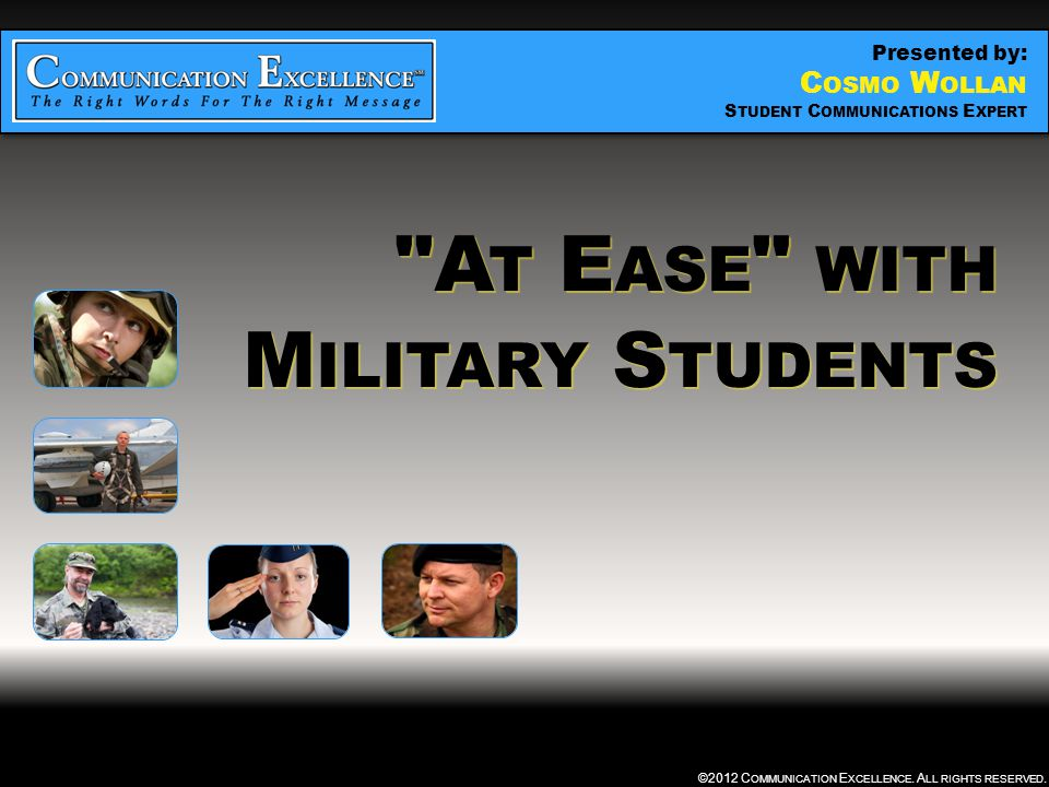 """"""" AT EASE """" WITH MILITARY STUDENTS ©2012 C OMMUNICATION E XCELLENCE. A LL RIGHTS RESERVED."""