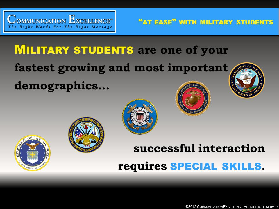 """"""" AT EASE """" WITH MILITARY STUDENTS ©2012 C OMMUNICATION E XCELLENCE. A LL RIGHTS RESERVED. M ILITARY STUDENTS are one of your fastest growing and most"""