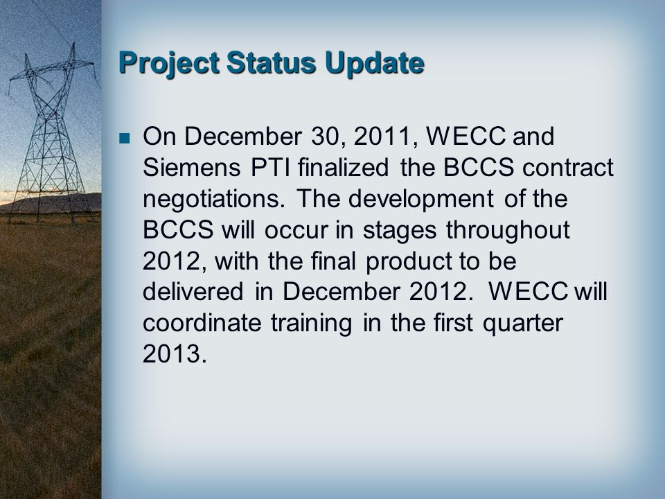 Project Status Update On December 30, 2011, WECC and Siemens PTI finalized the BCCS contract negotiations. The development of the BCCS will occur in s