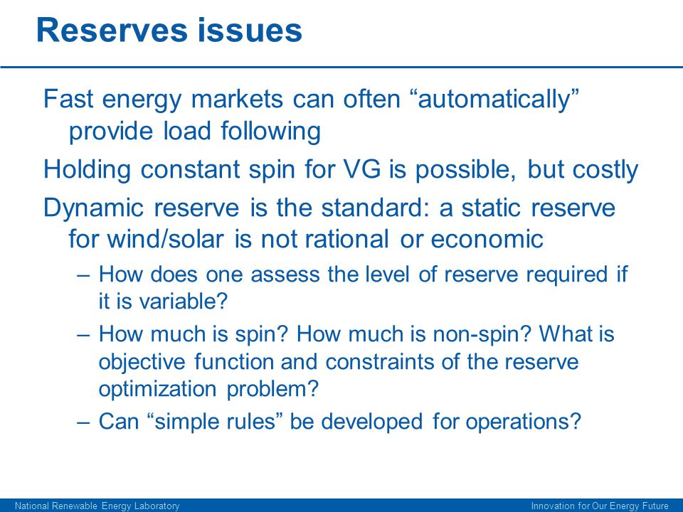 Reserves issues Fast energy markets can often automatically provide load following Holding constant spin for VG is possible, but costly Dynamic reserve is the standard: a static reserve for wind/solar is not rational or economic –How does one assess the level of reserve required if it is variable.