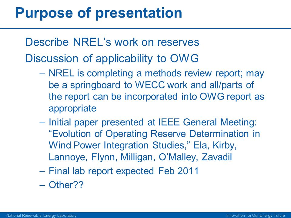 Purpose of presentation Describe NREL's work on reserves Discussion of applicability to OWG –NREL is completing a methods review report; may be a springboard to WECC work and all/parts of the report can be incorporated into OWG report as appropriate –Initial paper presented at IEEE General Meeting: Evolution of Operating Reserve Determination in Wind Power Integration Studies, Ela, Kirby, Lannoye, Flynn, Milligan, O'Malley, Zavadil –Final lab report expected Feb 2011 –Other .