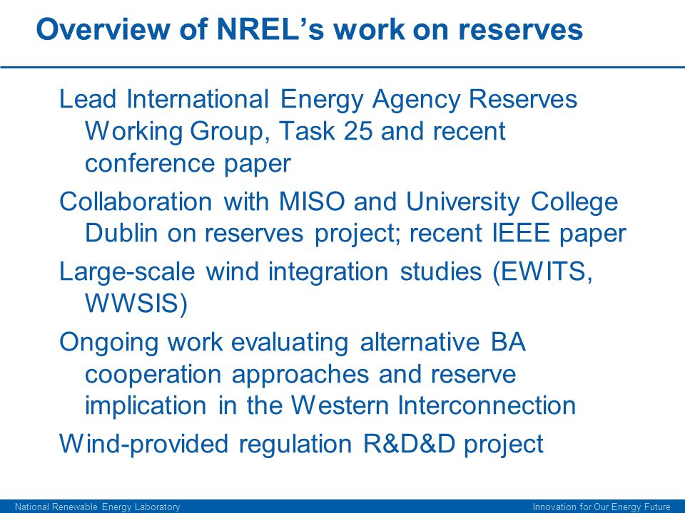 Overview of NREL's work on reserves Lead International Energy Agency Reserves Working Group, Task 25 and recent conference paper Collaboration with MISO and University College Dublin on reserves project; recent IEEE paper Large-scale wind integration studies (EWITS, WWSIS) Ongoing work evaluating alternative BA cooperation approaches and reserve implication in the Western Interconnection Wind-provided regulation R&D&D project National Renewable Energy Laboratory Innovation for Our Energy Future