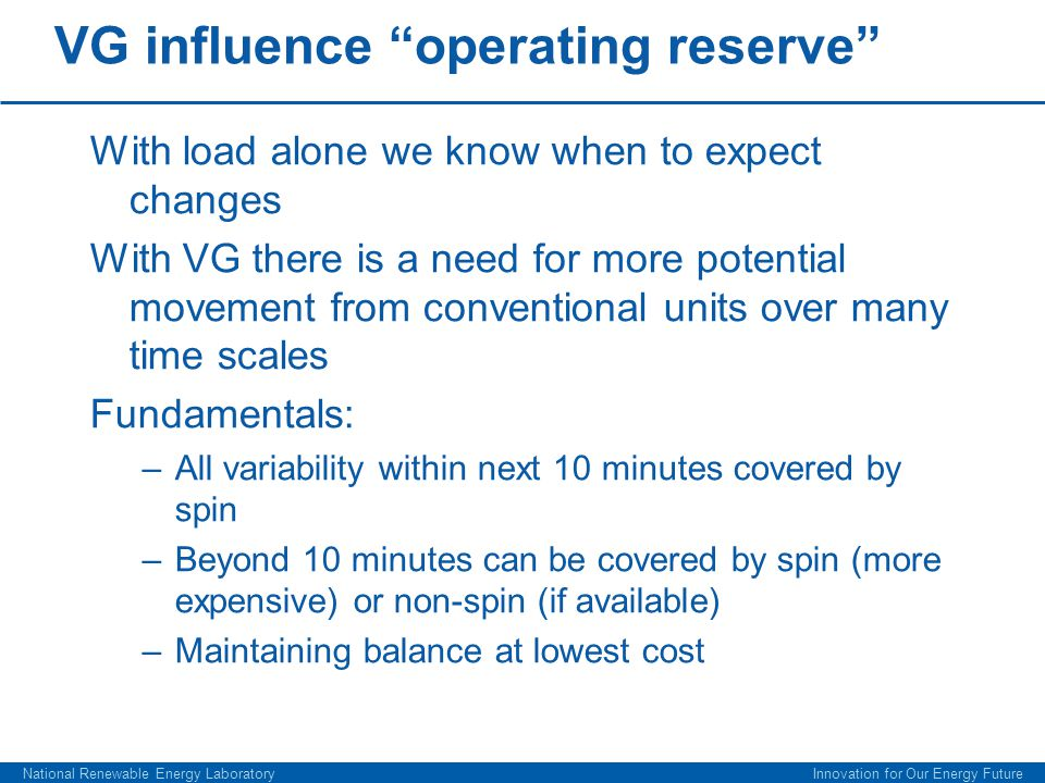 VG influence operating reserve With load alone we know when to expect changes With VG there is a need for more potential movement from conventional units over many time scales Fundamentals: –All variability within next 10 minutes covered by spin –Beyond 10 minutes can be covered by spin (more expensive) or non-spin (if available) –Maintaining balance at lowest cost National Renewable Energy Laboratory Innovation for Our Energy Future