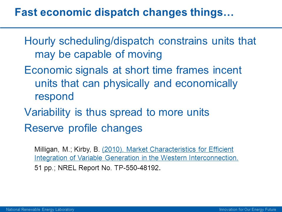 Fast economic dispatch changes things… Hourly scheduling/dispatch constrains units that may be capable of moving Economic signals at short time frames incent units that can physically and economically respond Variability is thus spread to more units Reserve profile changes National Renewable Energy Laboratory Innovation for Our Energy Future Milligan, M.; Kirby, B.