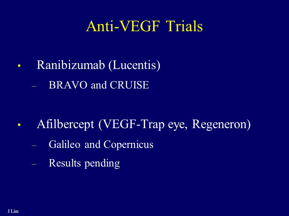 Anti-VEGF Trials Ranibizumab (Lucentis) – BRAVO and CRUISE Afilbercept (VEGF-Trap eye, Regeneron) – Galileo and Copernicus – Results pending J Lim