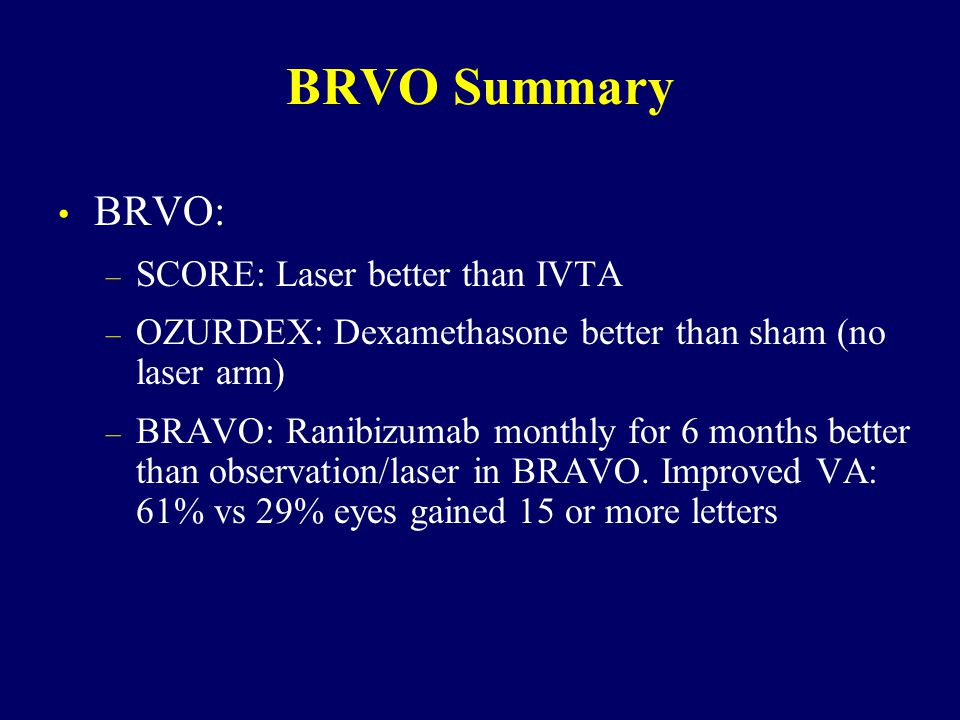 BRVO Summary BRVO: – SCORE: Laser better than IVTA – OZURDEX: Dexamethasone better than sham (no laser arm) – BRAVO: Ranibizumab monthly for 6 months better than observation/laser in BRAVO.