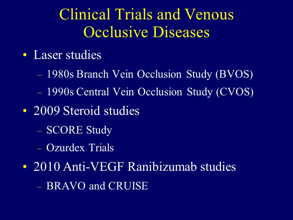 Clinical Trials and Venous Occlusive Diseases Laser studies – 1980s Branch Vein Occlusion Study (BVOS) – 1990s Central Vein Occlusion Study (CVOS) 2009 Steroid studies – SCORE Study – Ozurdex Trials 2010 Anti-VEGF Ranibizumab studies – BRAVO and CRUISE