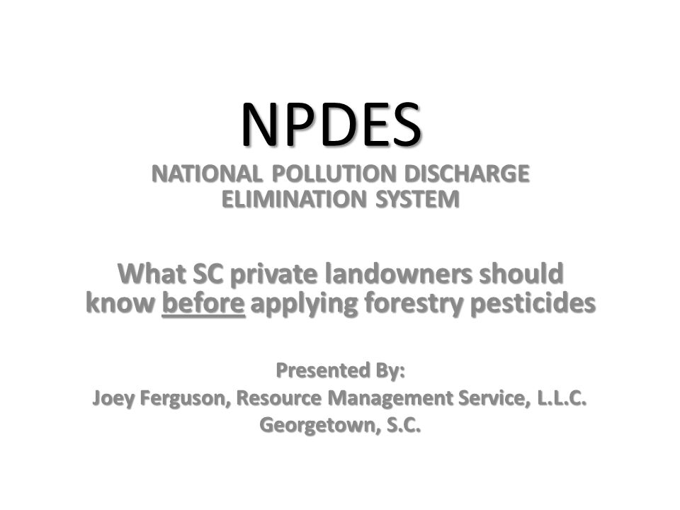 NPDES NATIONAL POLLUTION DISCHARGE ELIMINATION SYSTEM What SC private landowners should know before applying forestry pesticides Presented By: Joey Ferguson, Resource Management Service, L.L.C.