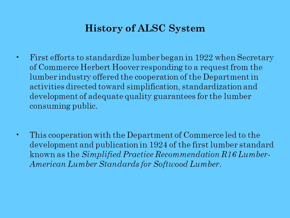 History of ALSC System First efforts to standardize lumber began in 1922 when Secretary of Commerce Herbert Hoover responding to a request from the lumber industry offered the cooperation of the Department in activities directed toward simplification, standardization and development of adequate quality guarantees for the lumber consuming public.