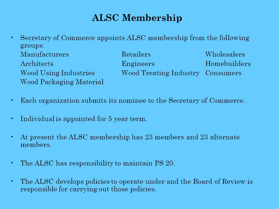 ALSC Membership Secretary of Commerce appoints ALSC membership from the following groups: ManufacturersRetailersWholesalers Architects EngineersHomebuilders Wood Using IndustriesWood Treating Industry Consumers Wood Packaging Material Each organization submits its nominee to the Secretary of Commerce.