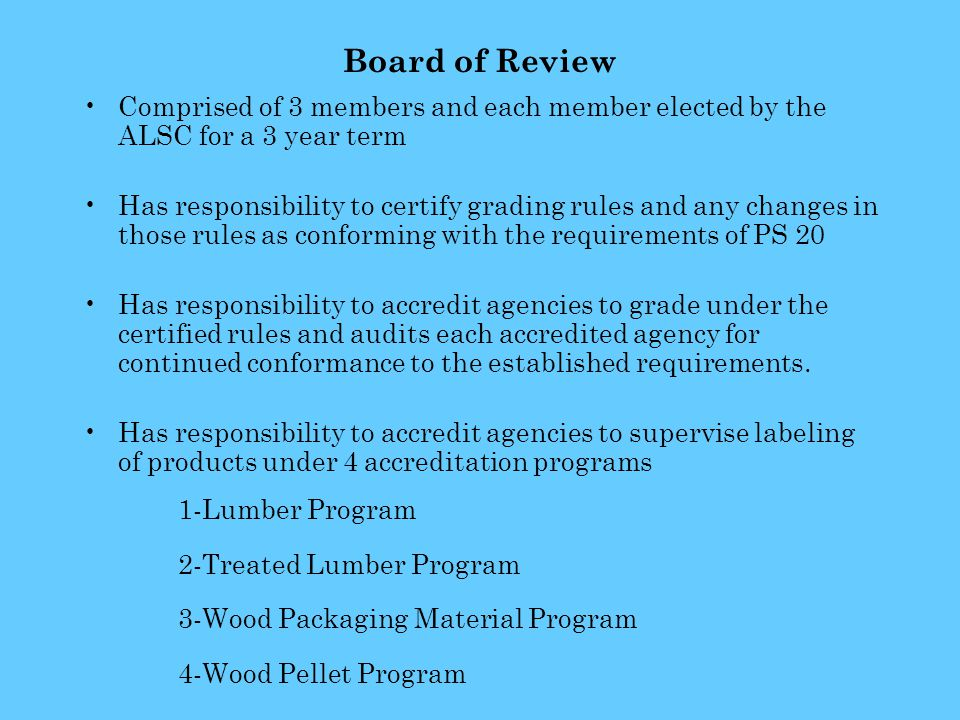 Board of Review Comprised of 3 members and each member elected by the ALSC for a 3 year term Has responsibility to certify grading rules and any changes in those rules as conforming with the requirements of PS 20 Has responsibility to accredit agencies to grade under the certified rules and audits each accredited agency for continued conformance to the established requirements.