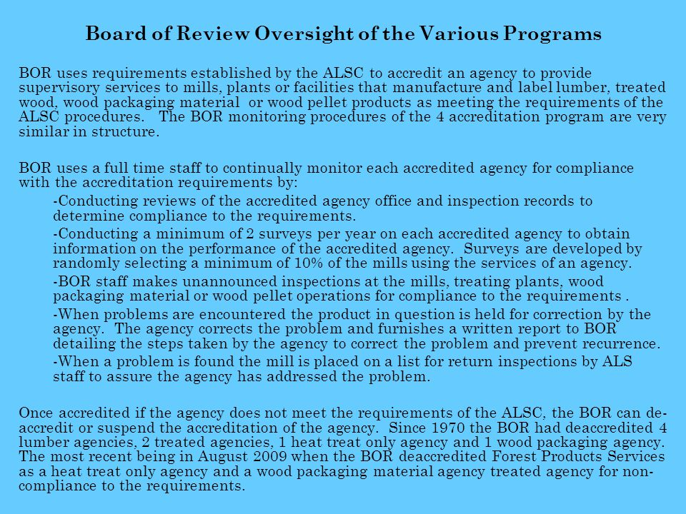 Board of Review Oversight of the Various Programs BOR uses requirements established by the ALSC to accredit an agency to provide supervisory services to mills, plants or facilities that manufacture and label lumber, treated wood, wood packaging material or wood pellet products as meeting the requirements of the ALSC procedures.