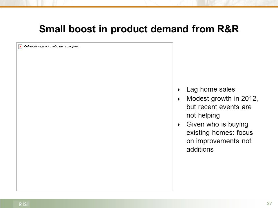 27 Small boost in product demand from R&R  Lag home sales  Modest growth in 2012, but recent events are not helping  Given who is buying existing homes: focus on improvements not additions