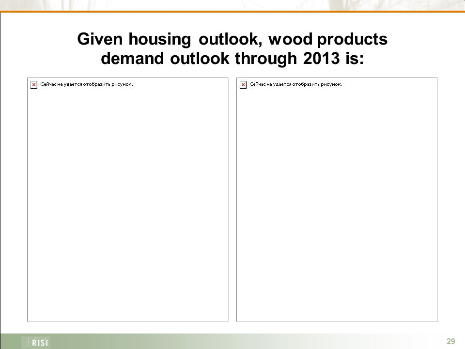 29 Given housing outlook, wood products demand outlook through 2013 is: