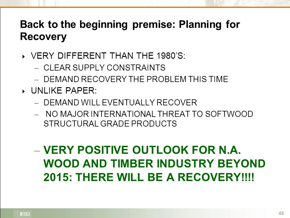 48 Back to the beginning premise: Planning for Recovery  VERY DIFFERENT THAN THE 1980'S: – CLEAR SUPPLY CONSTRAINTS – DEMAND RECOVERY THE PROBLEM THIS TIME  UNLIKE PAPER: – DEMAND WILL EVENTUALLY RECOVER – NO MAJOR INTERNATIONAL THREAT TO SOFTWOOD STRUCTURAL GRADE PRODUCTS – VERY POSITIVE OUTLOOK FOR N.A.