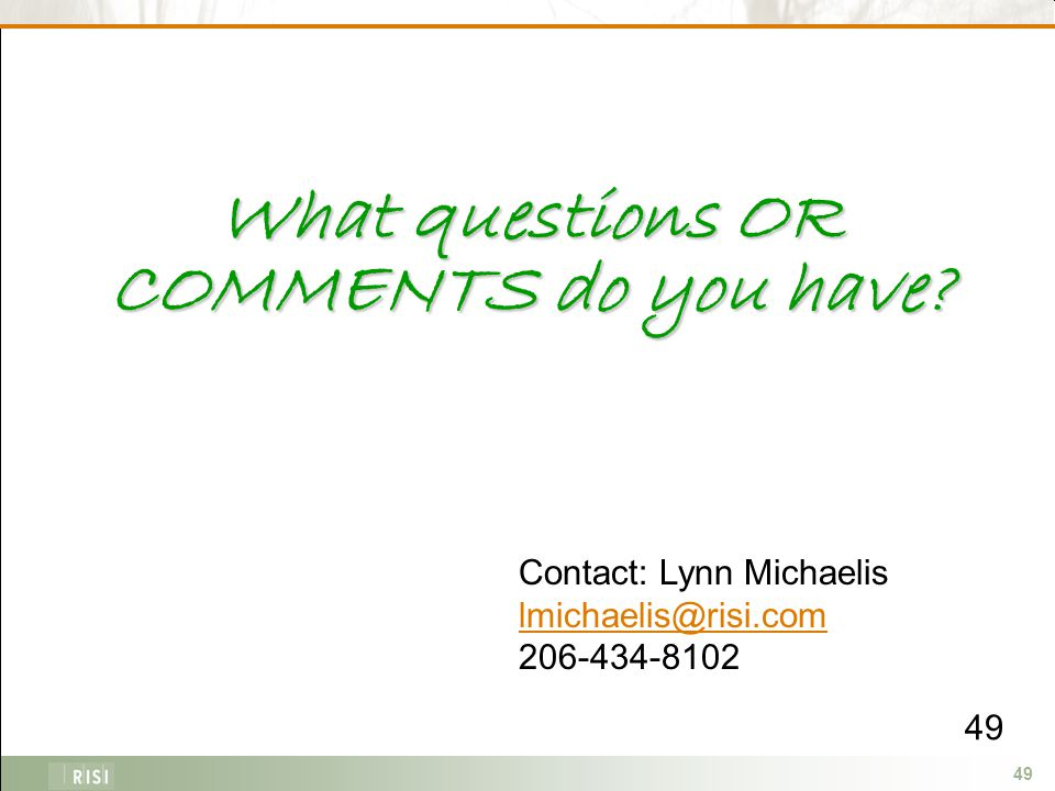 49 What questions OR COMMENTS do you have Contact: Lynn Michaelis lmichaelis@risi.com 206-434-8102