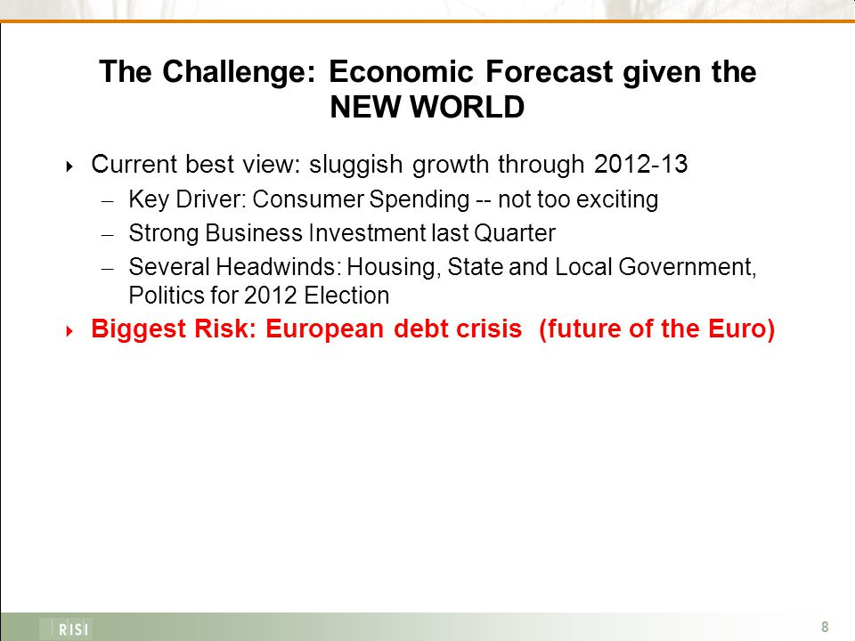 8 The Challenge: Economic Forecast given the NEW WORLD  Current best view: sluggish growth through 2012-13 – Key Driver: Consumer Spending -- not too exciting – Strong Business Investment last Quarter – Several Headwinds: Housing, State and Local Government, Politics for 2012 Election  Biggest Risk: European debt crisis (future of the Euro)