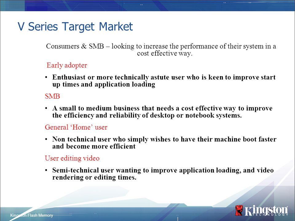 Kingston Flash Memory V Series Target Market Consumers & SMB – looking to increase the performance of their system in a cost effective way. Early adop