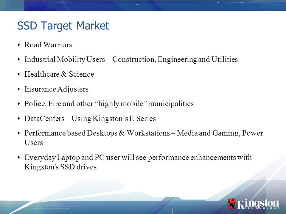 SSD Target Market Road Warriors Industrial Mobility Users – Construction, Engineering and Utilities Healthcare & Science Insurance Adjusters Police, F