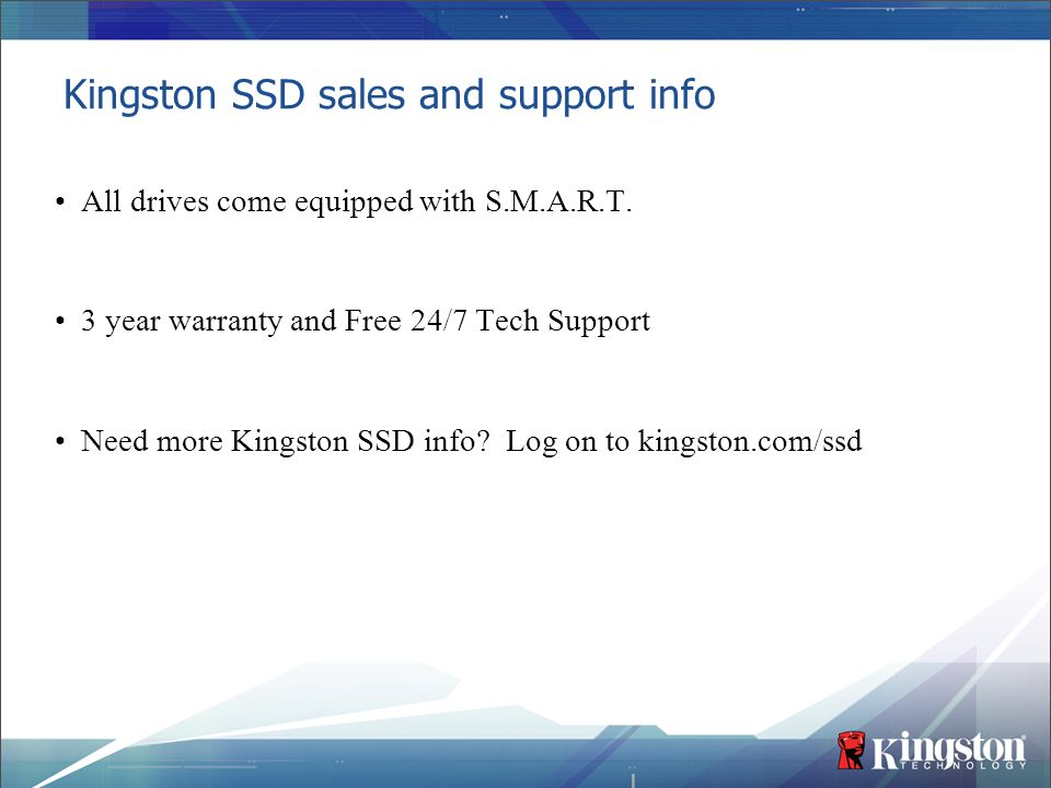 Kingston SSD sales and support info All drives come equipped with S.M.A.R.T. 3 year warranty and Free 24/7 Tech Support Need more Kingston SSD info? L