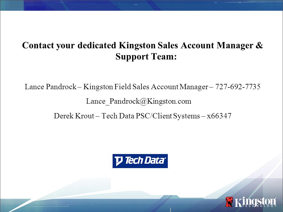 Contact your dedicated Kingston Sales Account Manager & Support Team: Lance Pandrock – Kingston Field Sales Account Manager – 727-692-7735 Lance_Pandr
