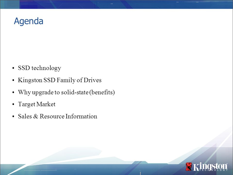 Agenda SSD technology Kingston SSD Family of Drives Why upgrade to solid-state (benefits) Target Market Sales & Resource Information