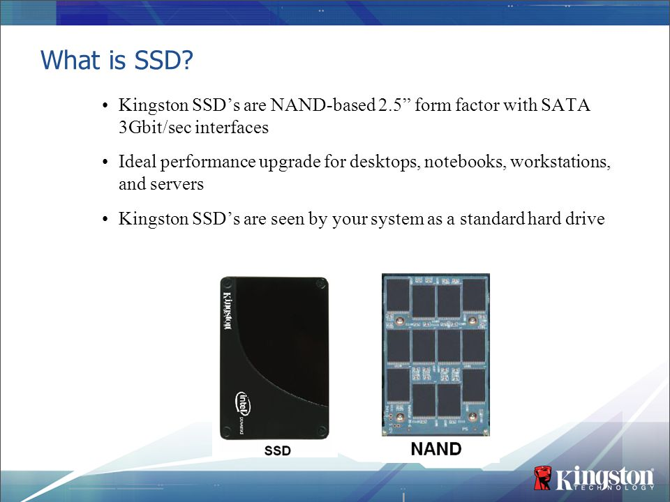 """What is SSD? Kingston SSD's are NAND-based 2.5"""" form factor with SATA 3Gbit/sec interfaces Ideal performance upgrade for desktops, notebooks, workstat"""