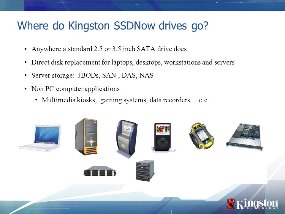 Where do Kingston SSDNow drives go? Anywhere a standard 2.5 or 3.5 inch SATA drive does Direct disk replacement for laptops, desktops, workstations an