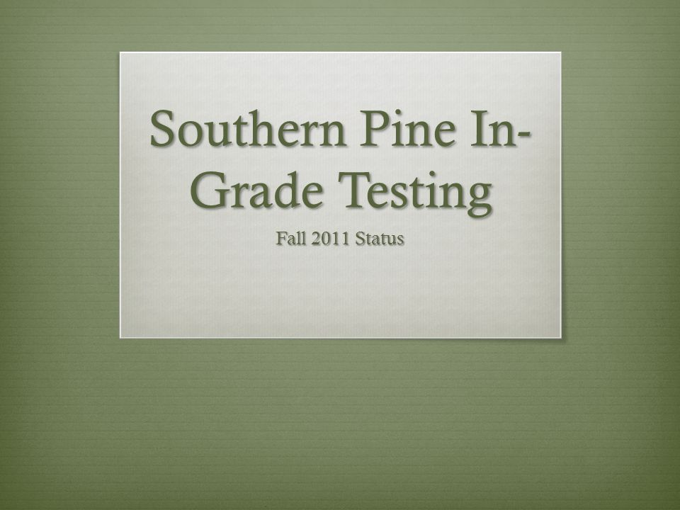 Southern Pine In- Grade Testing Fall 2011 Status