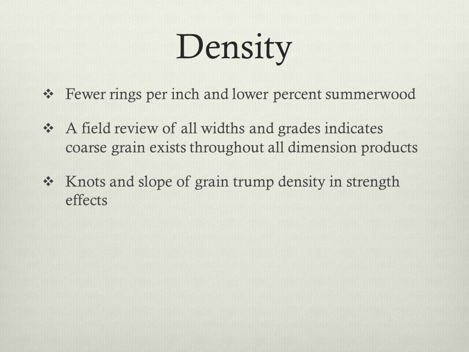 Density  Fewer rings per inch and lower percent summerwood  A field review of all widths and grades indicates coarse grain exists throughout all dimension products  Knots and slope of grain trump density in strength effects