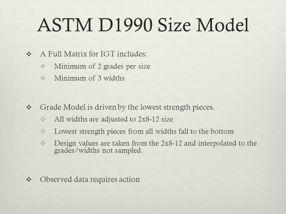 ASTM D1990 Size Model  A Full Matrix for IGT includes:  Minimum of 2 grades per size  Minimum of 3 widths  Grade Model is driven by the lowest strength pieces.