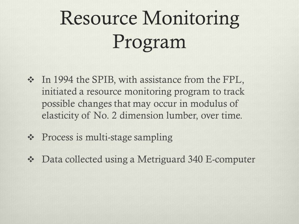 Resource Monitoring Program  In 1994 the SPIB, with assistance from the FPL, initiated a resource monitoring program to track possible changes that may occur in modulus of elasticity of No.