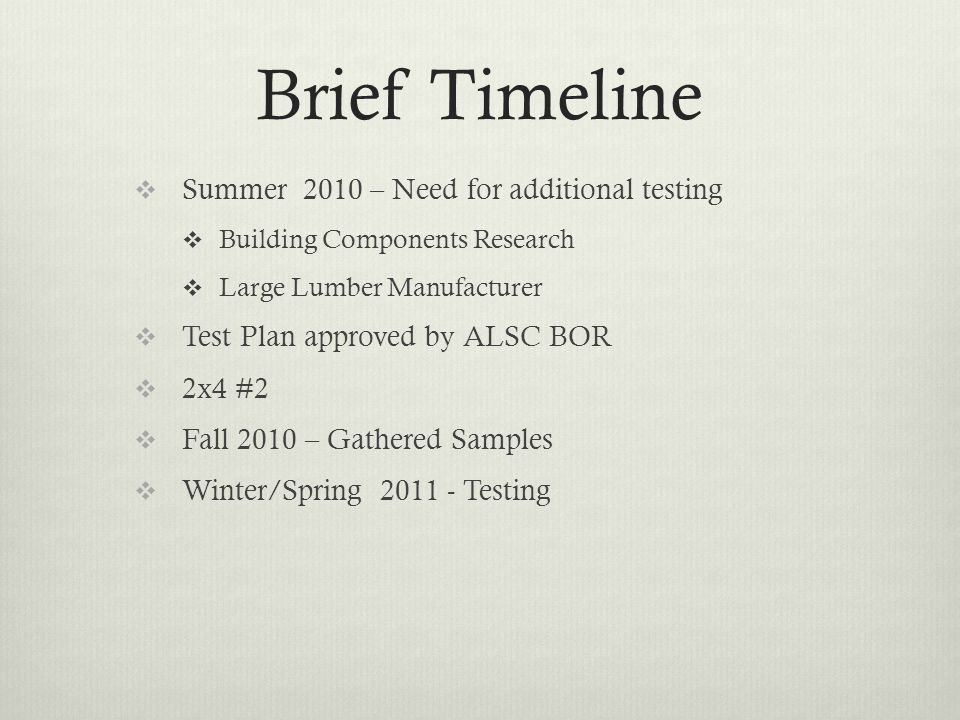 Brief Timeline  Summer 2010 – Need for additional testing  Building Components Research  Large Lumber Manufacturer  Test Plan approved by ALSC BOR  2x4 #2  Fall 2010 – Gathered Samples  Winter/Spring 2011 - Testing