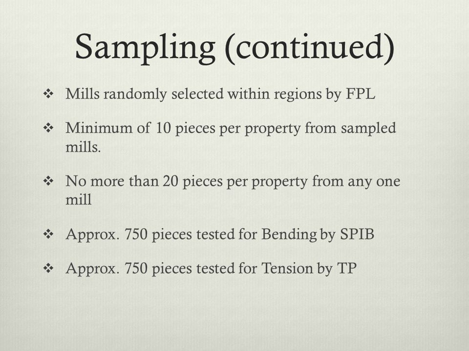 Sampling (continued)  Mills randomly selected within regions by FPL  Minimum of 10 pieces per property from sampled mills.