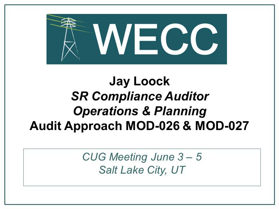 Jay Loock SR Compliance Auditor Operations & Planning Audit Approach MOD-026 & MOD-027 CUG Meeting June 3 – 5 Salt Lake City, UT