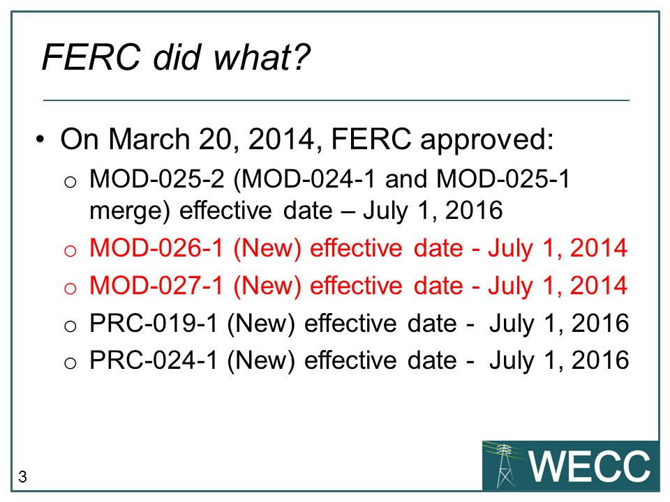 3 On March 20, 2014, FERC approved: o MOD-025-2 (MOD-024-1 and MOD-025-1 merge) effective date – July 1, 2016 o MOD-026-1 (New) effective date - July